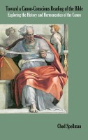 Toward a Canon-Conscious Reading of the Bible: Exploring the History and Hermeneutics of the Canon, by Ched Spellman