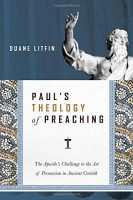Paul's Theology of Preaching: The Apostle's Challenge to the Art of Persuasion in Ancient Corinth, by Duane Litfin