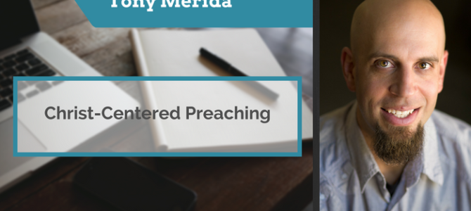 Tony Merida on Christ-Centered Preaching